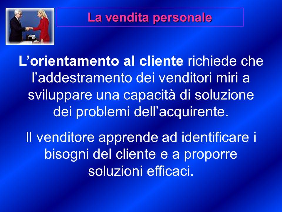 La vendita personale Lorientamento al cliente richiede che laddestramento dei venditori miri a sviluppare una capacità di soluzione dei problemi dellacquirente.