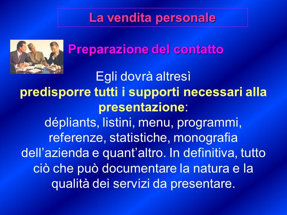 Preparazione del contatto Egli dovrà altresì predisporre tutti i supporti necessari alla presentazione: dépliants, listini, menu, programmi, referenze, statistiche, monografia dellazienda e quantaltro.