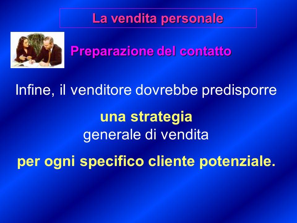 Preparazione del contatto Infine, il venditore dovrebbe predisporre una strategia generale di vendita per ogni specifico cliente potenziale.