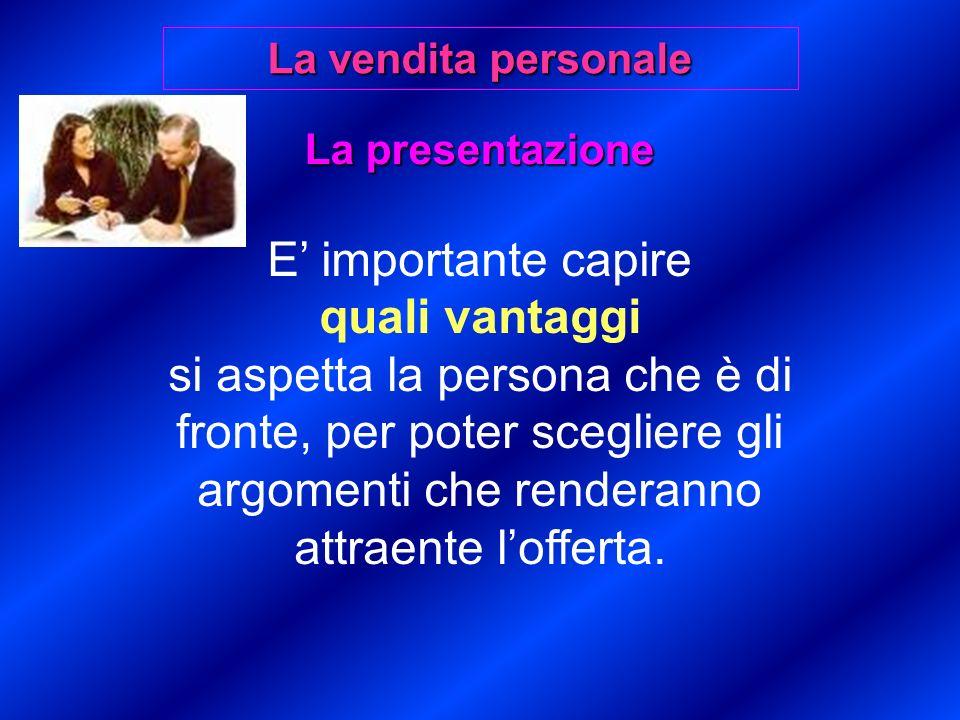 La presentazione E importante capire quali vantaggi si aspetta la persona che è di fronte, per poter scegliere gli argomenti che renderanno attraente lofferta.