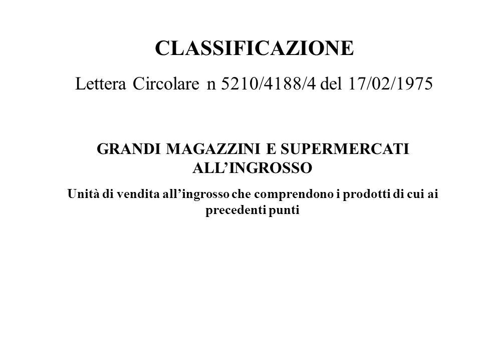 CLASSIFICAZIONE Lettera Circolare n 5210/4188/4 del 17/02/1975 GRANDI MAGAZZINI E SUPERMERCATI ALLINGROSSO Unità di vendita allingrosso che comprendon