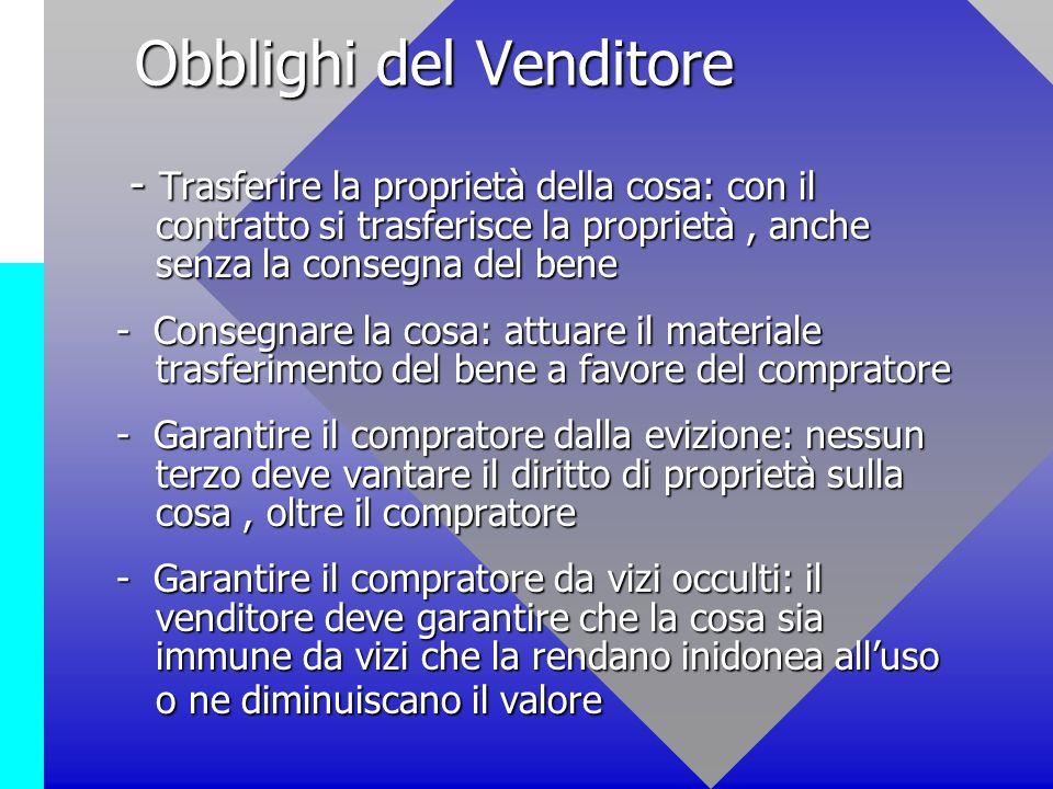Obblighi del Venditore Obblighi del Venditore - Trasferire la proprietà della cosa: con il contratto si trasferisce la proprietà, anche senza la conse
