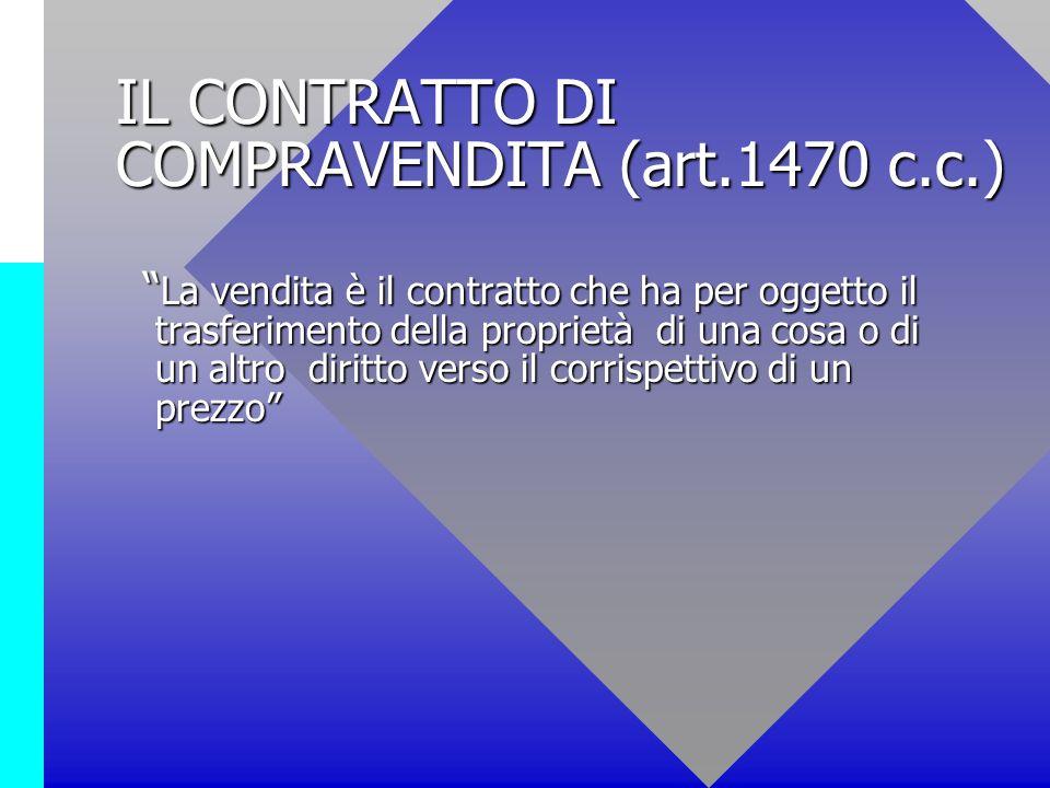 IL CONTRATTO DI COMPRAVENDITA (art.1470 c.c.) La vendita è il contratto che ha per oggetto il trasferimento della proprietà di una cosa o di un altro
