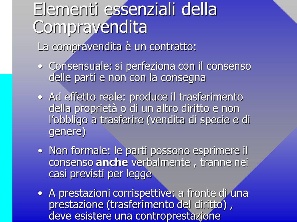 Elementi essenziali della Compravendita La compravendita è un contratto: Consensuale: si perfeziona con il consenso delle parti e non con la consegnaC