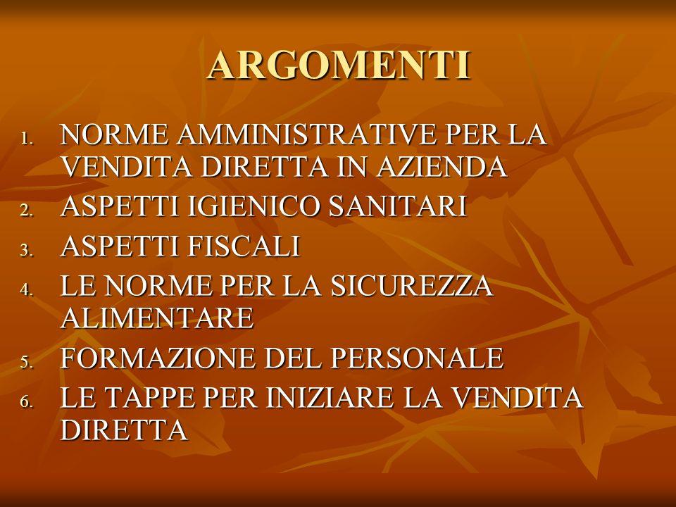 ARGOMENTI 1. NORME AMMINISTRATIVE PER LA VENDITA DIRETTA IN AZIENDA 2. ASPETTI IGIENICO SANITARI 3. ASPETTI FISCALI 4. LE NORME PER LA SICUREZZA ALIME