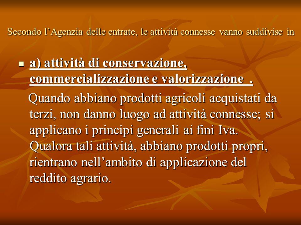 Secondo lAgenzia delle entrate, le attività connesse vanno suddivise in a) attività di conservazione, commercializzazione e valorizzazione. a) attivit