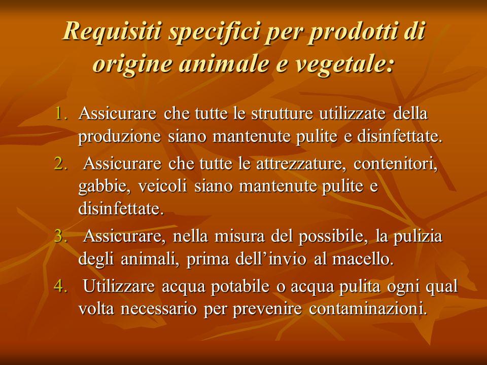 Requisiti specifici per prodotti di origine animale e vegetale: 1.Assicurare che tutte le strutture utilizzate della produzione siano mantenute pulite
