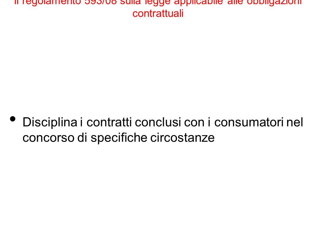 Il regolamento 593/08 sulla legge applicabile alle obbligazioni contrattuali Disciplina i contratti conclusi con i consumatori nel concorso di specifi