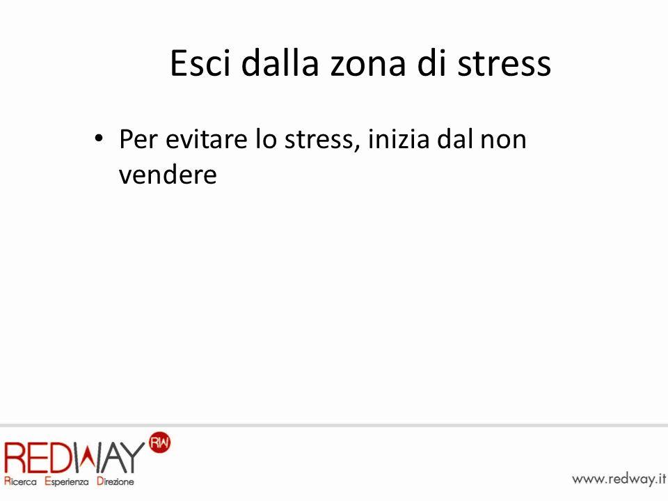 Esci dalla zona di stress Per evitare lo stress, inizia dal non vendere