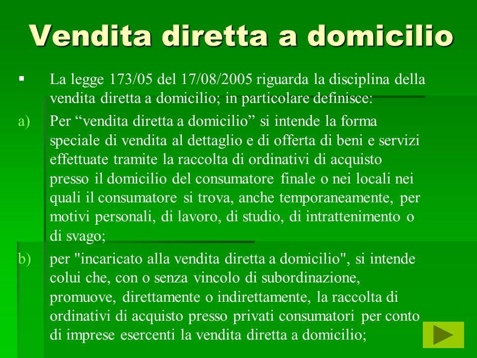 Vendita diretta a domicilio La legge 173/05 del 17/08/2005 riguarda la disciplina della vendita diretta a domicilio; in particolare definisce: a) a)Pe