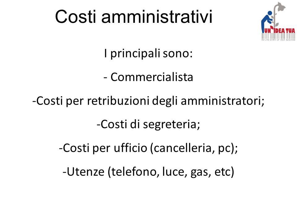 Costi amministrativi I principali sono: - Commercialista -Costi per retribuzioni degli amministratori; -Costi di segreteria; -Costi per ufficio (cance