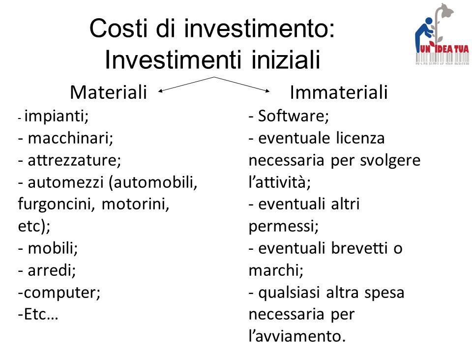 Costi di investimento: Investimenti iniziali Materiali - impianti; - macchinari; - attrezzature; - automezzi (automobili, furgoncini, motorini, etc);