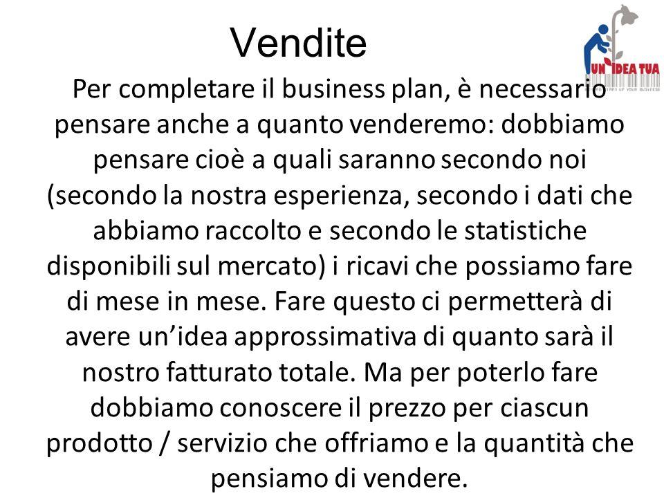 Vendite Per completare il business plan, è necessario pensare anche a quanto venderemo: dobbiamo pensare cioè a quali saranno secondo noi (secondo la