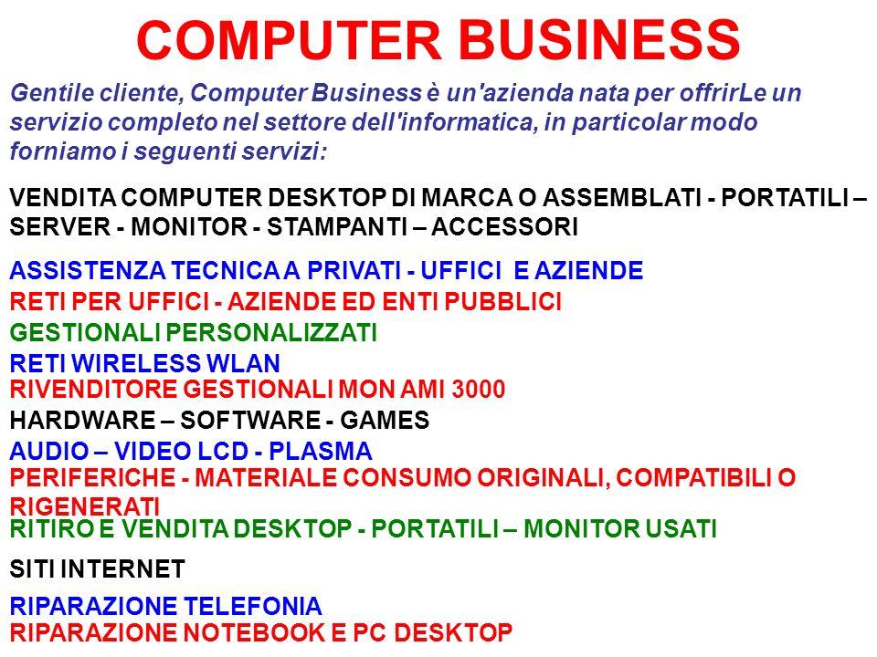 COMPUTER BUSINESS Gentile cliente, Computer Business è un azienda nata per offrirLe un servizio completo nel settore dell informatica, in particolar modo forniamo i seguenti servizi: ASSISTENZA TECNICA A PRIVATI - UFFICI E AZIENDE VENDITA COMPUTER DESKTOP DI MARCA O ASSEMBLATI - PORTATILI – SERVER - MONITOR - STAMPANTI – ACCESSORI RETI PER UFFICI - AZIENDE ED ENTI PUBBLICI RETI WIRELESS WLAN HARDWARE – SOFTWARE - GAMES AUDIO – VIDEO LCD - PLASMA PERIFERICHE - MATERIALE CONSUMO ORIGINALI, COMPATIBILI O RIGENERATI SITI INTERNET RITIRO E VENDITA DESKTOP - PORTATILI – MONITOR USATI GESTIONALI PERSONALIZZATI RIVENDITORE GESTIONALI MON AMI 3000 RIPARAZIONE TELEFONIA RIPARAZIONE NOTEBOOK E PC DESKTOP
