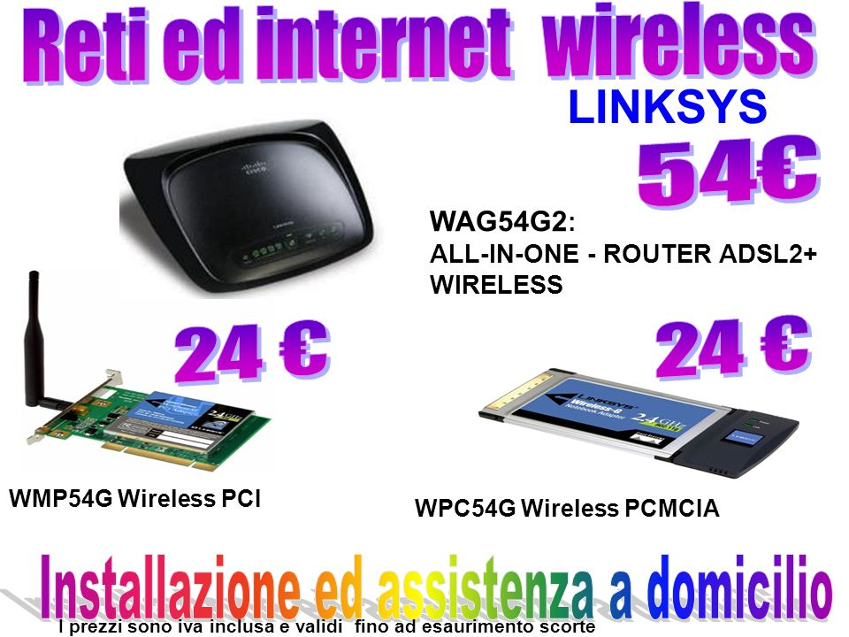 WAG54G2 : ALL-IN-ONE - ROUTER ADSL2+ WIRELESS WMP54G Wireless PCI WPC54G Wireless PCMCIA LINKSYS I prezzi sono iva inclusa e validi fino ad esaurimento scorte