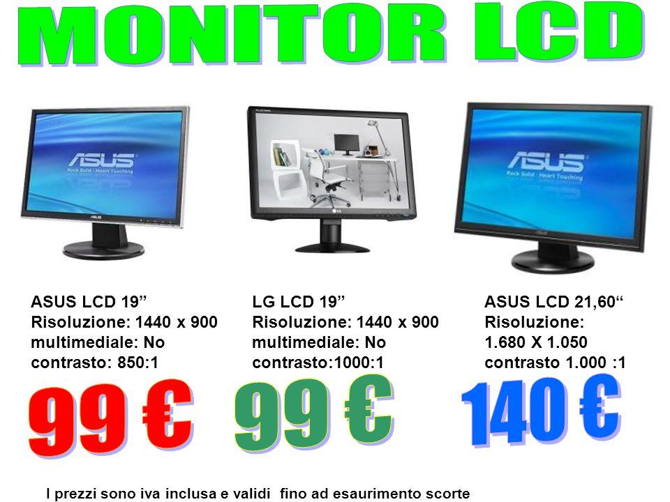 ASUS LCD 21,60 Risoluzione: 1.680 X 1.050 contrasto 1.000 :1 ASUS LCD 19 Risoluzione: 1440 x 900 multimediale: No contrasto: 850:1 I prezzi sono iva i