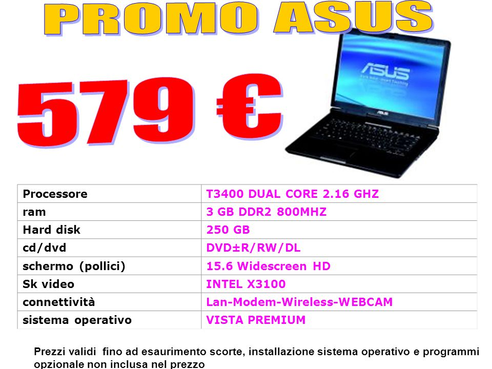Prezzi validi fino ad esaurimento scorte, installazione sistema operativo e programmi opzionale non inclusa nel prezzo ProcessoreT3400 DUAL CORE 2.16 GHZ ram3 GB DDR2 800MHZ Hard disk250 GB cd/dvdDVD±R/RW/DL schermo (pollici)15.6 Widescreen HD Sk videoINTEL X3100 connettivitàLan-Modem-Wireless-WEBCAM sistema operativoVISTA PREMIUM