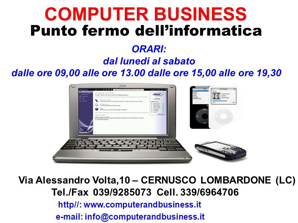 COMPUTER BUSINESS Punto fermo dellinformatica Via Alessandro Volta,10 – CERNUSCO LOMBARDONE (LC) Tel./Fax 039/9285073 Cell. 339/6964706 e-mail: info@c
