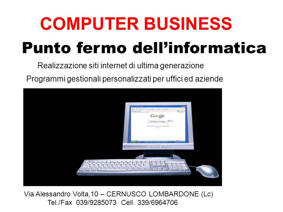 Punto fermo dellinformatica Via Alessandro Volta,10 – CERNUSCO LOMBARDONE (Lc) Per ogni necessita non esitate a contattarci: info@computerandbusiness.it COMPUTER BUSINESS Tel./Fax 039/9285073 Cell.