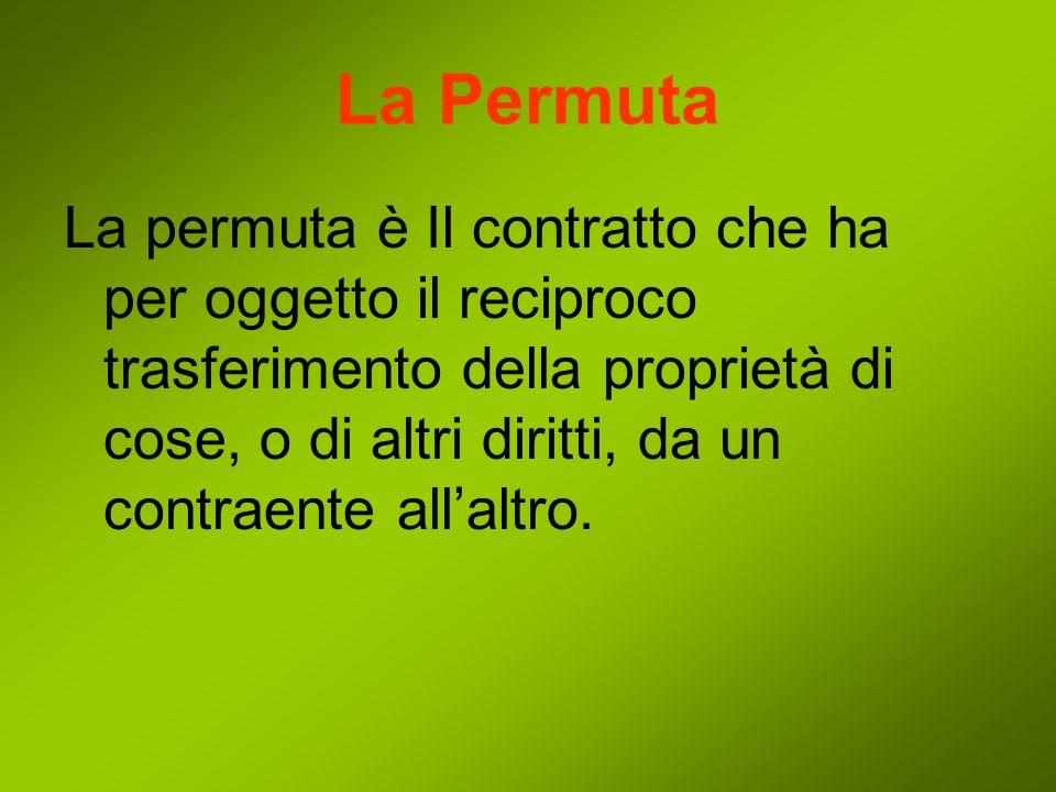 La Permuta La permuta è Il contratto che ha per oggetto il reciproco trasferimento della proprietà di cose, o di altri diritti, da un contraente allaltro.