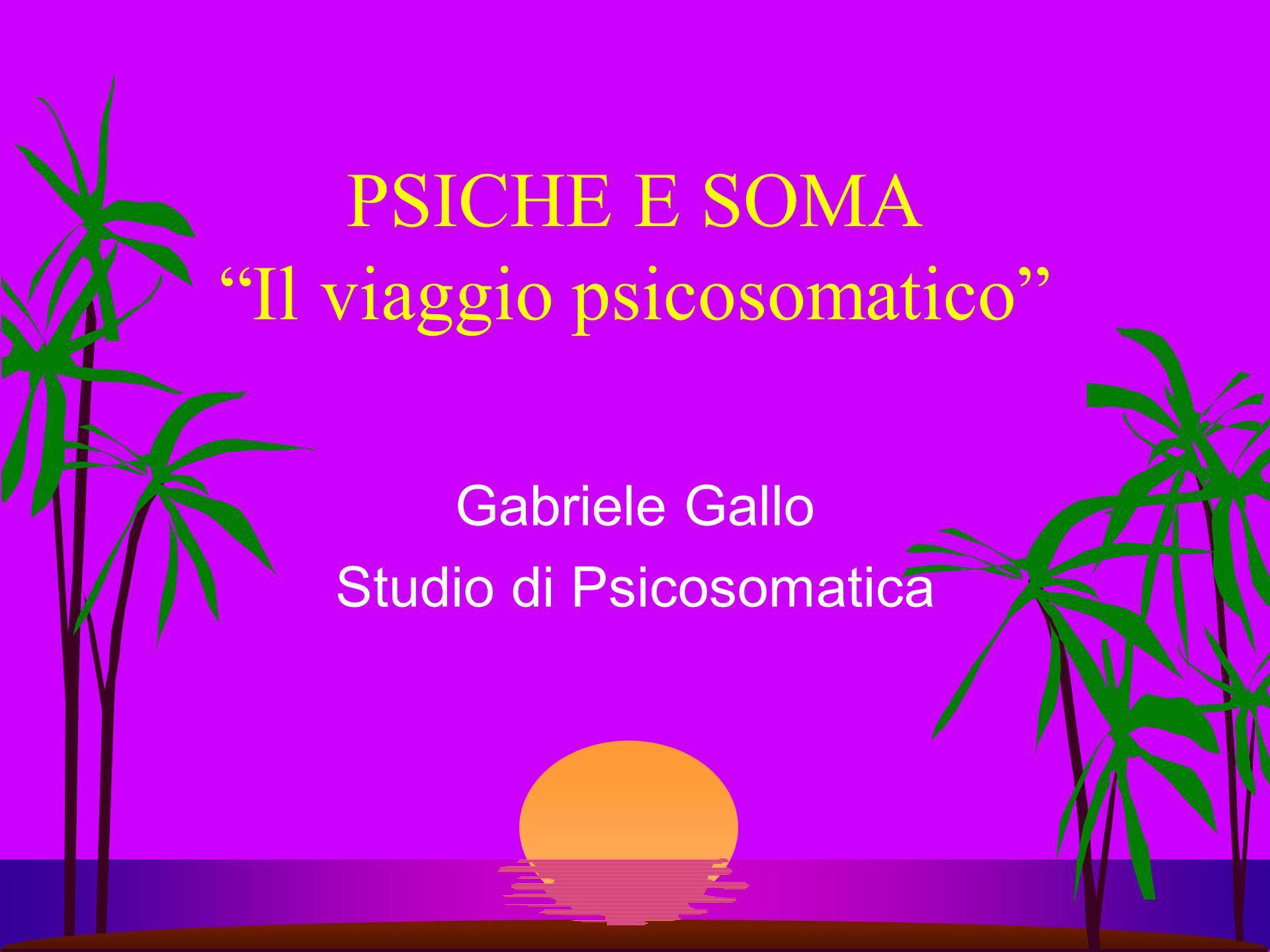 PSICHE E SOMA Il viaggio psicosomatico Gabriele Gallo Studio di Psicosomatica