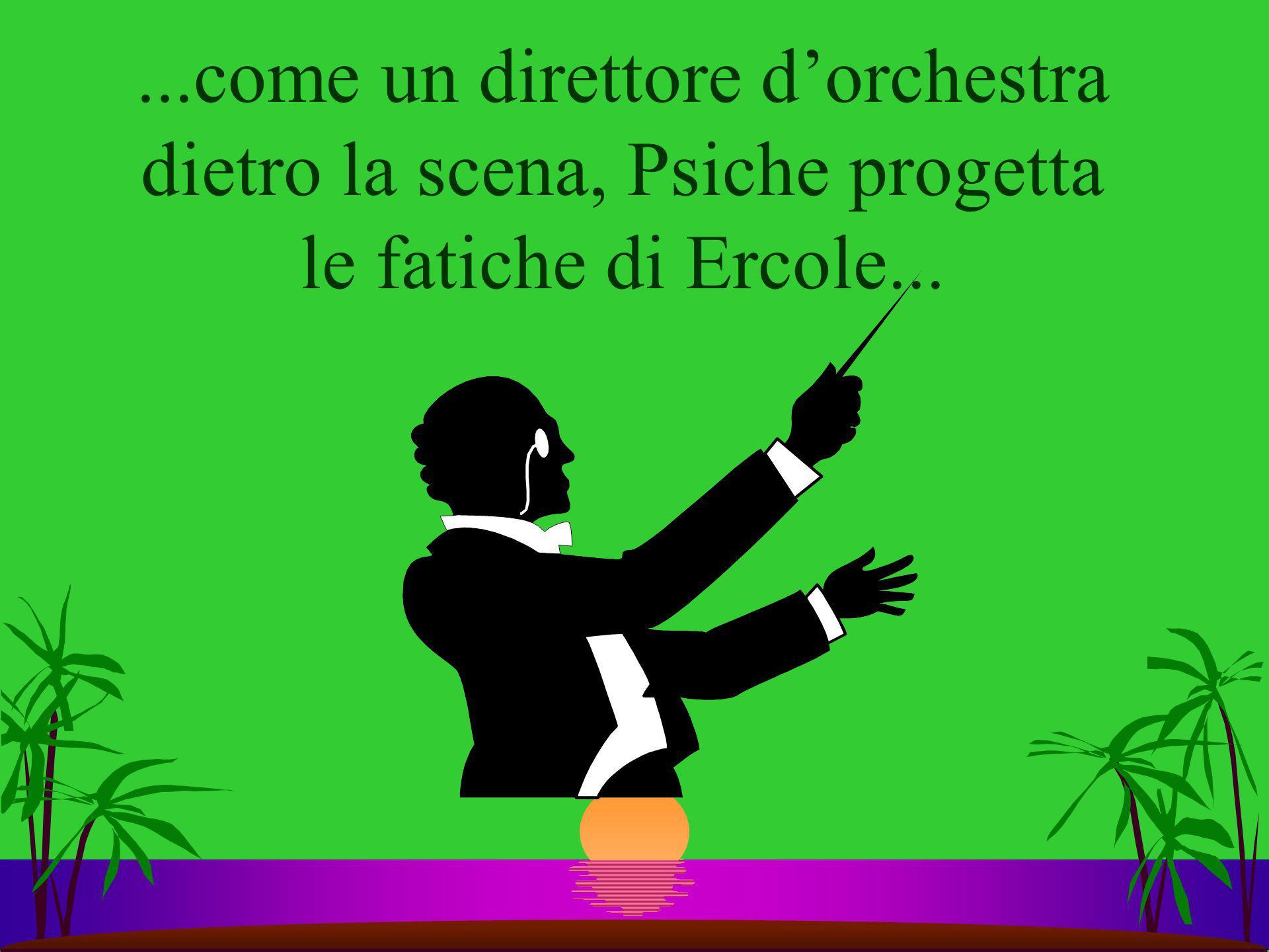 ...come un direttore dorchestra dietro la scena, Psiche progetta le fatiche di Ercole...