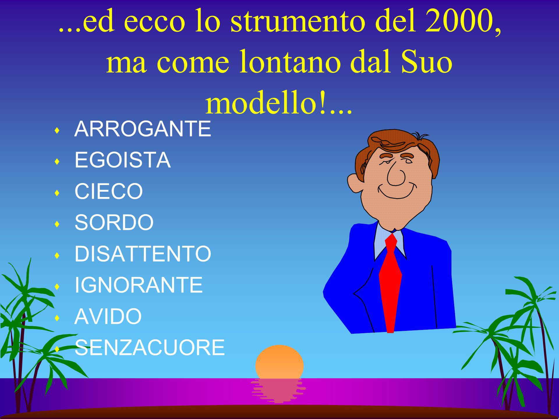 ...ed ecco lo strumento del 2000, ma come lontano dal Suo modello!... s ARROGANTE s EGOISTA s CIECO s SORDO s DISATTENTO s IGNORANTE s AVIDO s SENZACU