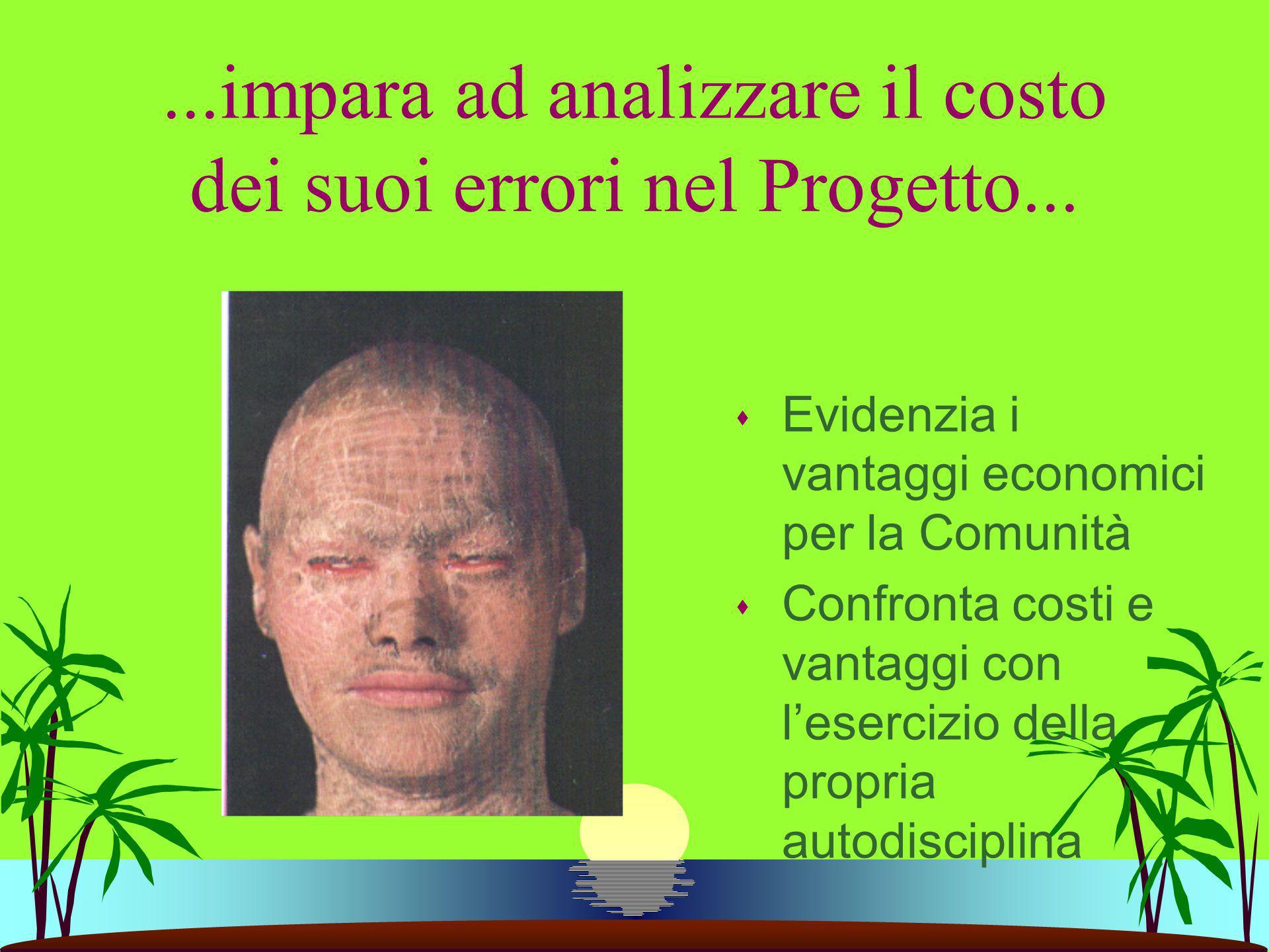 ...impara ad analizzare il costo dei suoi errori nel Progetto... s Evidenzia i vantaggi economici per la Comunità s Confronta costi e vantaggi con les