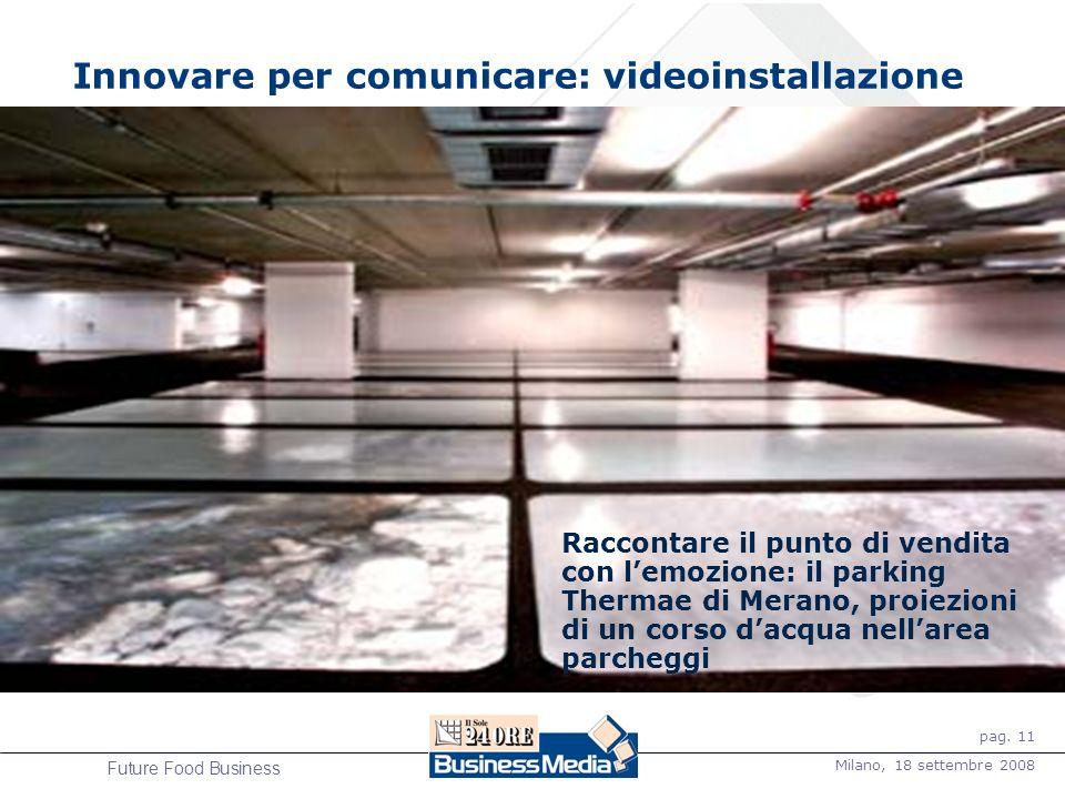 pag. 11 Milano, 18 settembre 2008 Future Food Business Innovare per comunicare: videoinstallazione Raccontare il punto di vendita con lemozione: il pa