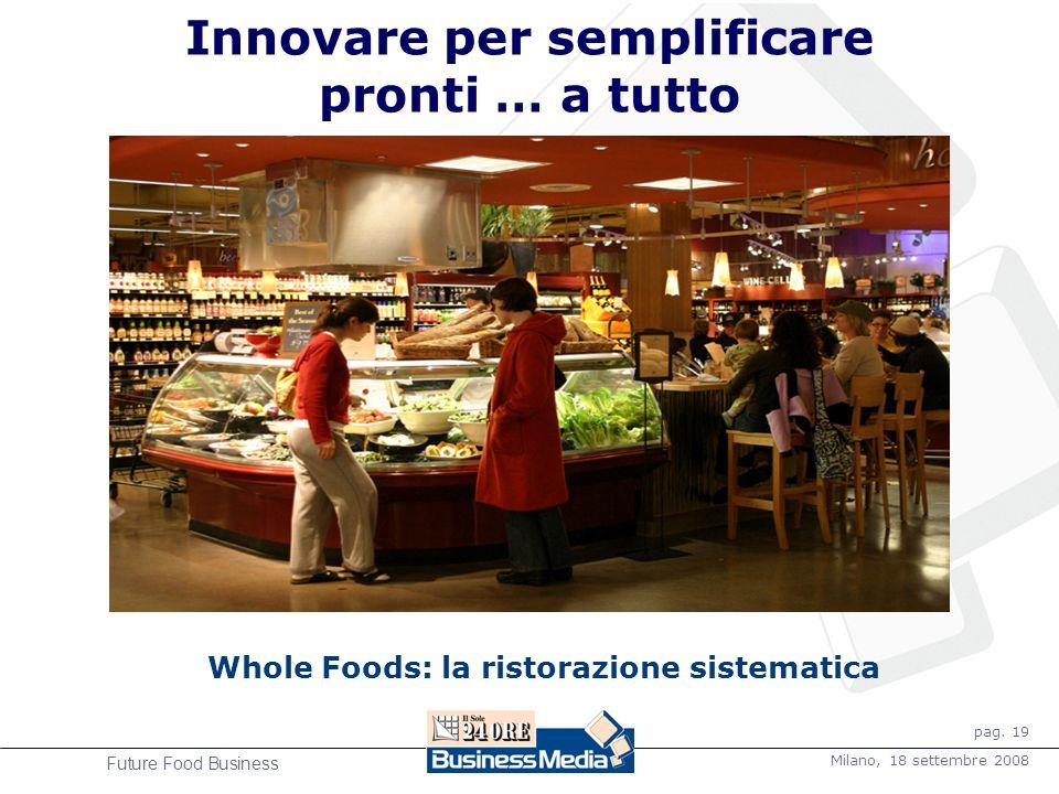 pag. 19 Milano, 18 settembre 2008 Future Food Business Innovare per semplificare pronti … a tutto Whole Foods: la ristorazione sistematica
