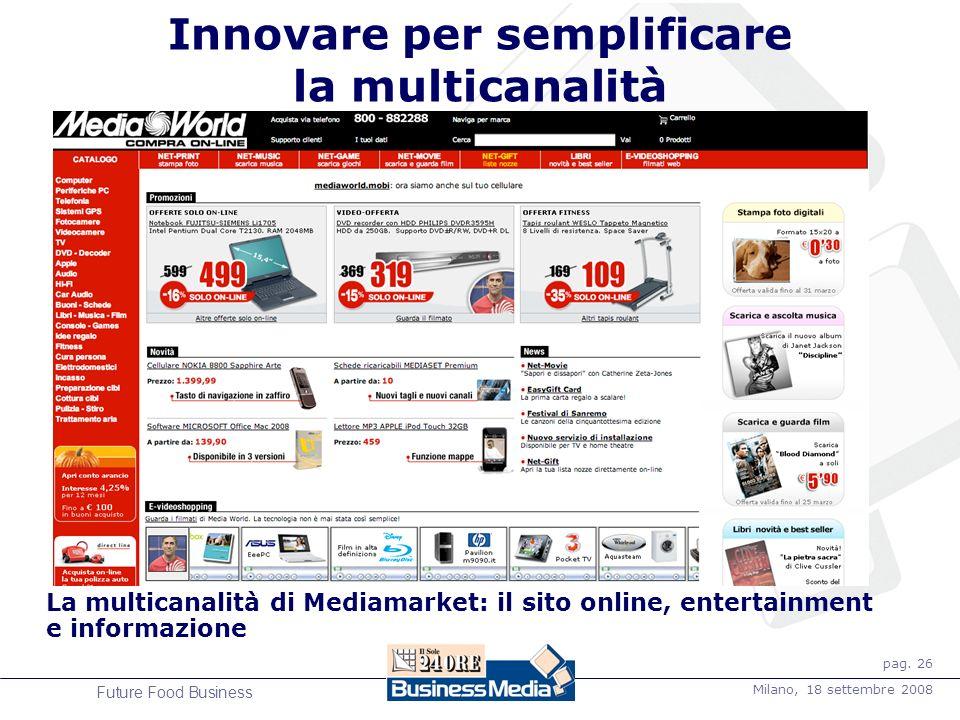 pag. 26 Milano, 18 settembre 2008 Future Food Business Innovare per semplificare la multicanalità La multicanalità di Mediamarket: il sito online, ent