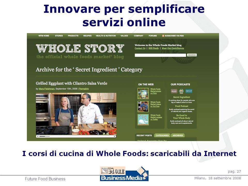 pag. 27 Milano, 18 settembre 2008 Future Food Business Innovare per semplificare servizi online I corsi di cucina di Whole Foods: scaricabili da Inter