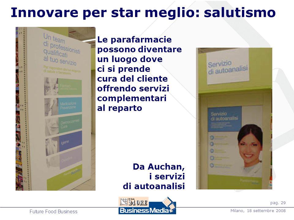 pag. 29 Milano, 18 settembre 2008 Future Food Business Innovare per star meglio: salutismo Servizi auchan Le parafarmacie possono diventare un luogo d