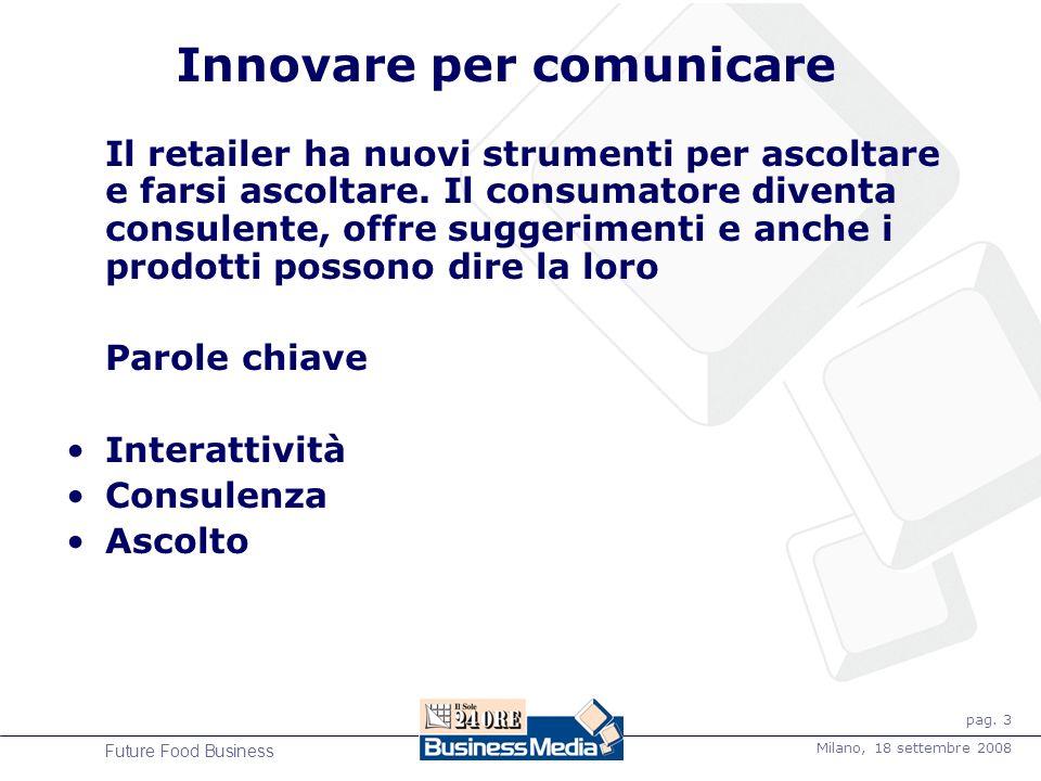 pag. 3 Milano, 18 settembre 2008 Future Food Business Innovare per comunicare Il retailer ha nuovi strumenti per ascoltare e farsi ascoltare. Il consu