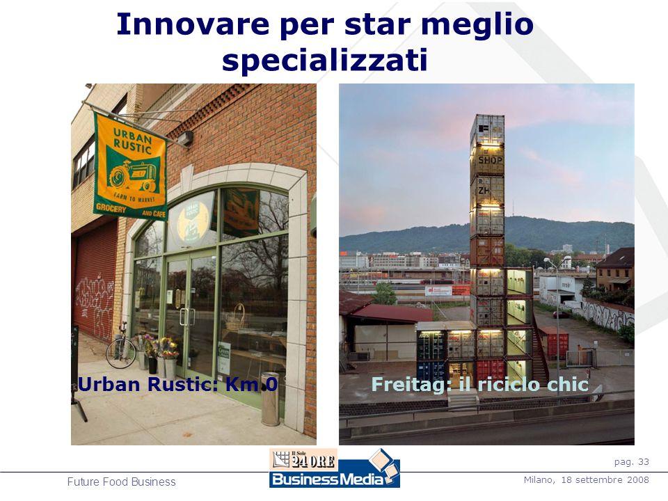 pag. 33 Milano, 18 settembre 2008 Future Food Business Innovare per star meglio specializzati Freitag: il riciclo chicUrban Rustic: Km 0