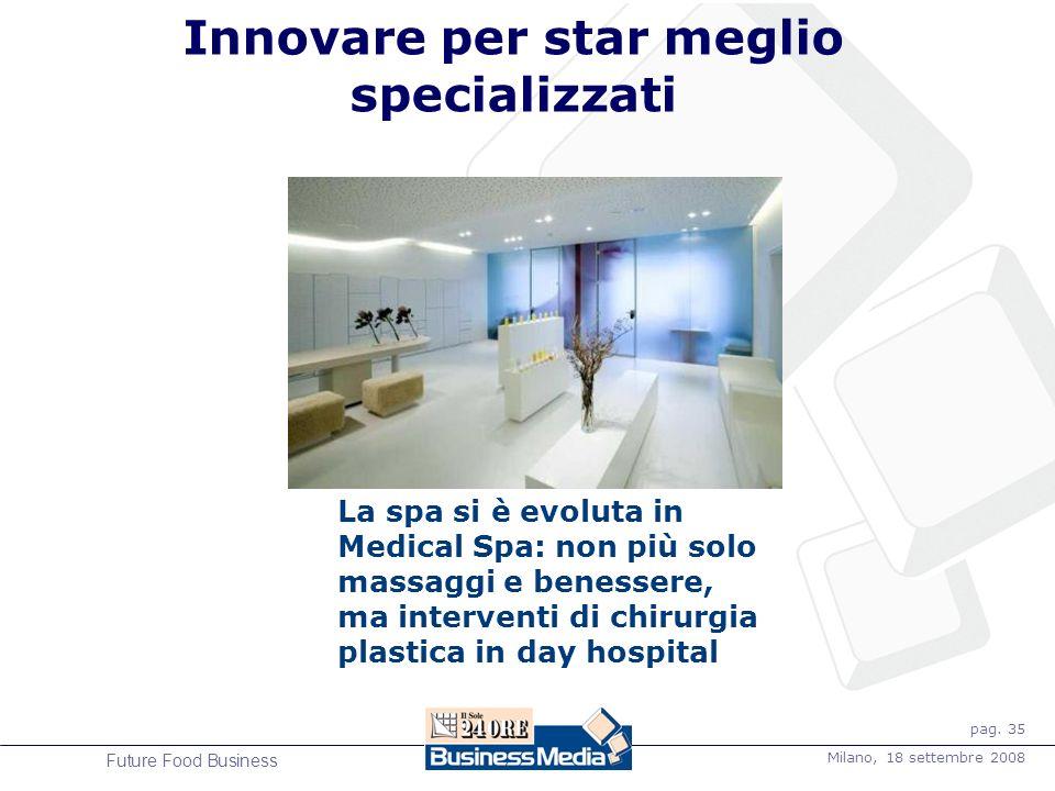 pag. 35 Milano, 18 settembre 2008 Future Food Business Innovare per star meglio specializzati La spa si è evoluta in Medical Spa: non più solo massagg