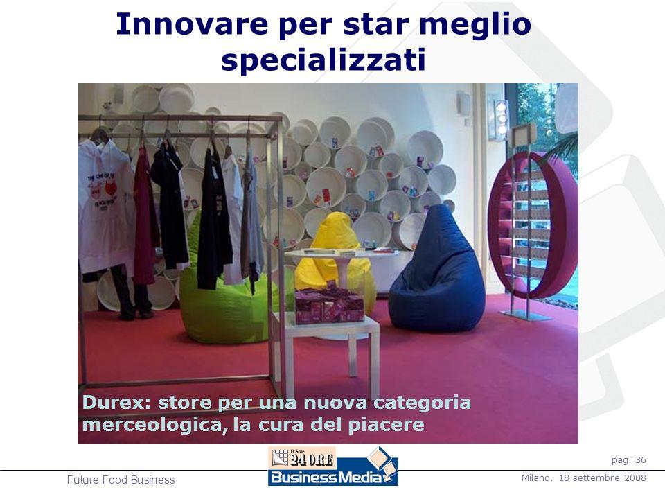 pag. 36 Milano, 18 settembre 2008 Future Food Business Innovare per star meglio specializzati Durex: store per una nuova categoria merceologica, la cu