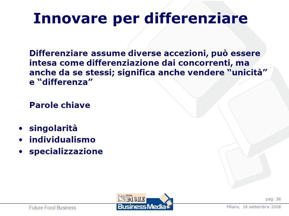pag. 38 Milano, 18 settembre 2008 Future Food Business Innovare per differenziare Differenziare assume diverse accezioni, può essere intesa come diffe