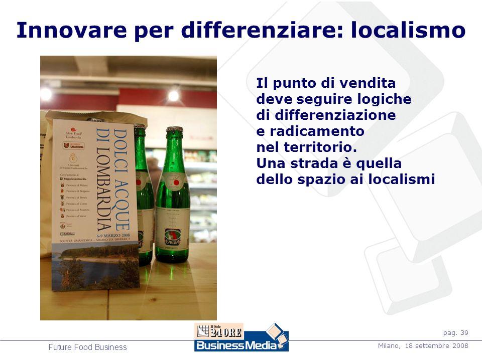 pag. 39 Milano, 18 settembre 2008 Future Food Business Innovare per differenziare: localismo Il punto di vendita deve seguire logiche di differenziazi
