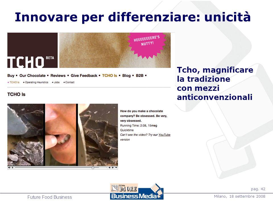 pag. 42 Milano, 18 settembre 2008 Future Food Business Innovare per differenziare: unicità Tcho, magnificare la tradizione con mezzi anticonvenzionali
