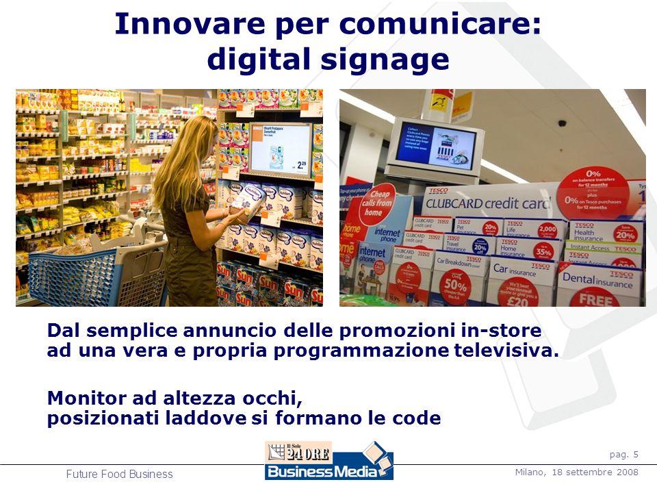pag. 5 Milano, 18 settembre 2008 Future Food Business Innovare per comunicare: digital signage Dal semplice annuncio delle promozioni in-store ad una