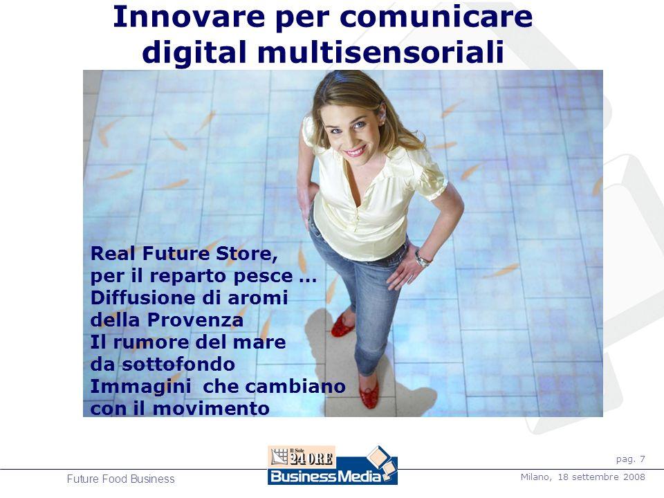 pag. 7 Milano, 18 settembre 2008 Future Food Business Innovare per comunicare digital multisensoriali Real Future Store, per il reparto pesce … Diffus
