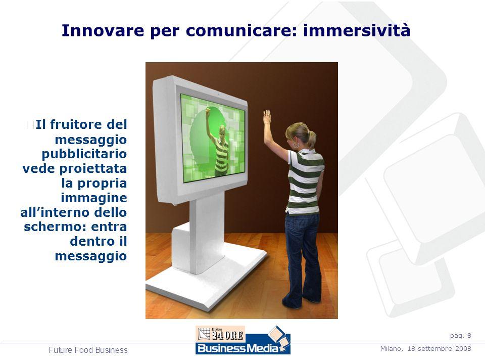 pag. 8 Milano, 18 settembre 2008 Future Food Business Innovare per comunicare: immersività Il fruitore del messaggio pubblicitario vede proiettata la