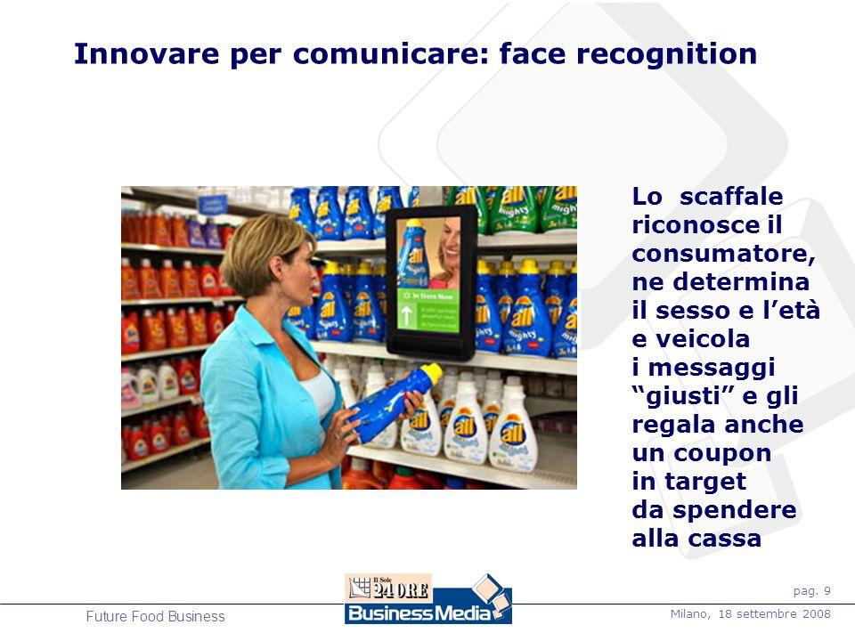 pag. 9 Milano, 18 settembre 2008 Future Food Business Innovare per comunicare: face recognition Lo scaffale riconosce il consumatore, ne determina il