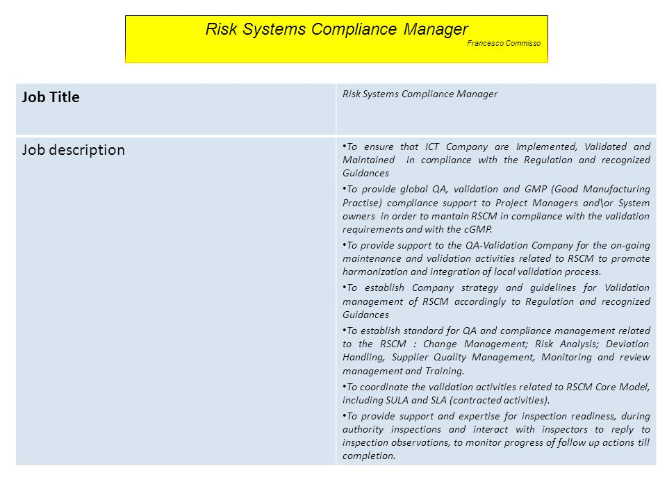 Job Title Risk Systems Compliance Manager Job description To ensure that ICT Company are Implemented, Validated and Maintained in compliance with the Regulation and recognized Guidances To provide global QA, validation and GMP (Good Manufacturing Practise) compliance support to Project Managers and\or System owners in order to mantain RSCM in compliance with the validation requirements and with the cGMP.