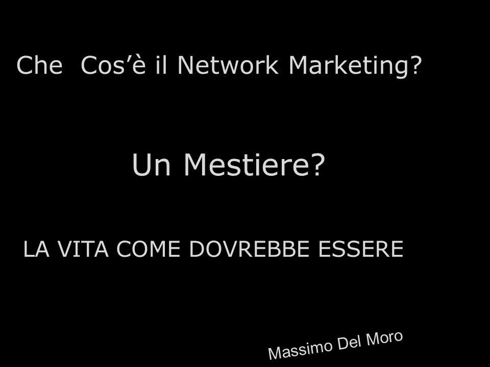 Un Mestiere? Che Cosè il Network Marketing? LA VITA COME DOVREBBE ESSERE Massimo Del Moro