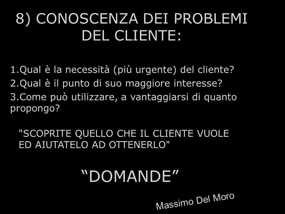 8) CONOSCENZA DEI PROBLEMI DEL CLIENTE: 1.Qual è la necessità (più urgente) del cliente? 2.Qual è il punto di suo maggiore interesse? 3.Come può utili