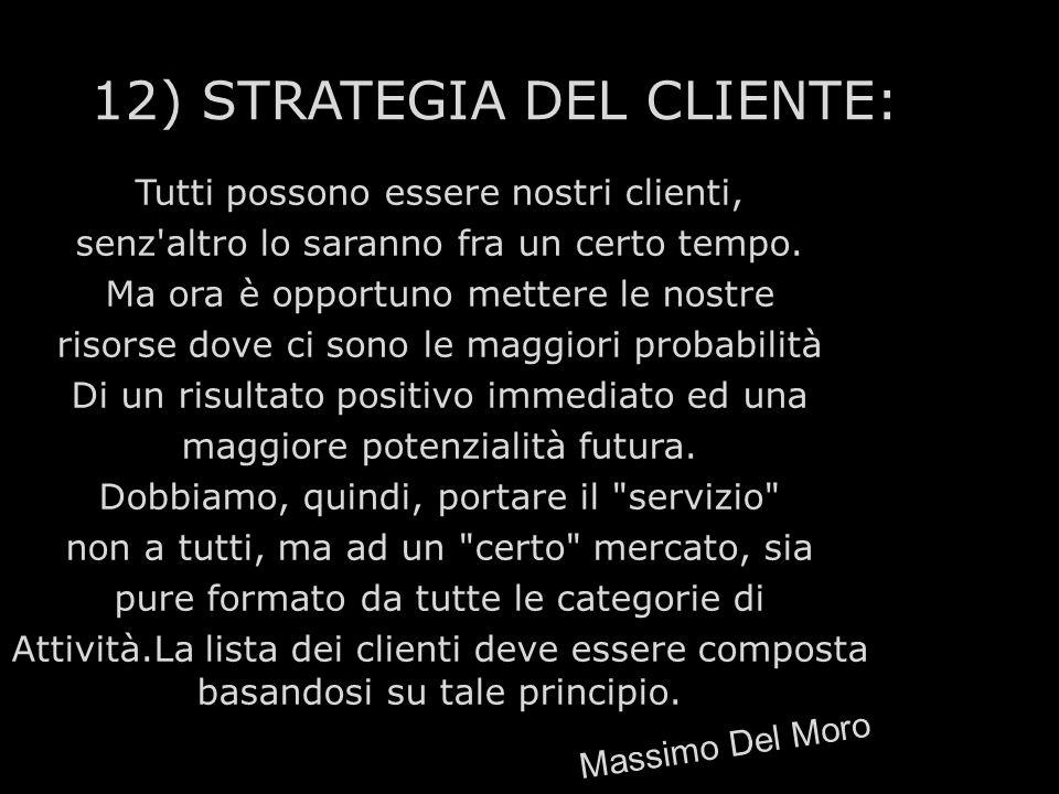 12) STRATEGIA DEL CLIENTE: Tutti possono essere nostri clienti, senz'altro lo saranno fra un certo tempo. Ma ora è opportuno mettere le nostre risorse