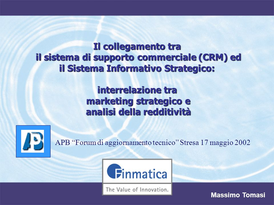 Il collegamento tra il sistema di supporto commerciale (CRM) ed il Sistema Informativo Strategico: interrelazione tra marketing strategico e analisi della redditività Massimo Tomasi APB Forum di aggiornamento tecnico Stresa 17 maggio 2002