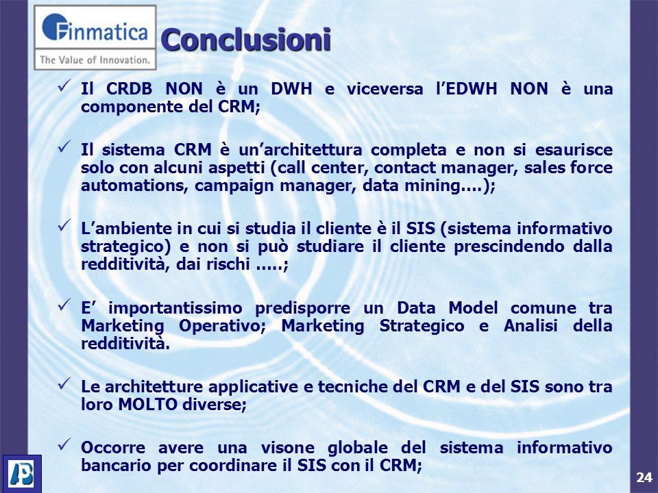 24 Conclusioni Il CRDB NON è un DWH e viceversa lEDWH NON è una componente del CRM; Il sistema CRM è unarchitettura completa e non si esaurisce solo con alcuni aspetti (call center, contact manager, sales force automations, campaign manager, data mining….); Lambiente in cui si studia il cliente è il SIS (sistema informativo strategico) e non si può studiare il cliente prescindendo dalla redditività, dai rischi …..; E importantissimo predisporre un Data Model comune tra Marketing Operativo; Marketing Strategico e Analisi della redditività.
